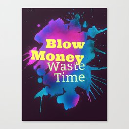 Blow Money, Waste Time Canvas Print