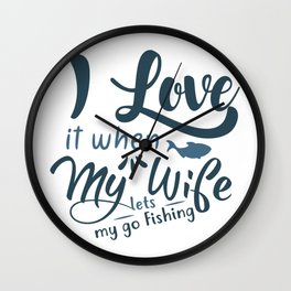 I love it when my wife lets my go fishing Wall Clock