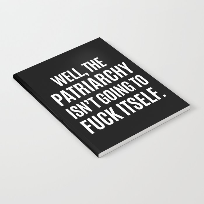 Well, The Patriarchy Isn't Going To Fuck Itself (Black & White) Notebook