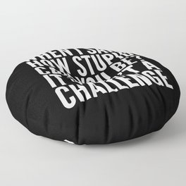 When I Said How Stupid Can You Be? It Wasn't a Challenge (Black & White) Floor Pillow