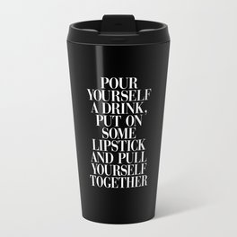 Pour Yourself a Drink, Put on Some Lipstick and Pull Yourself Together black-white home wall decor Travel Mug