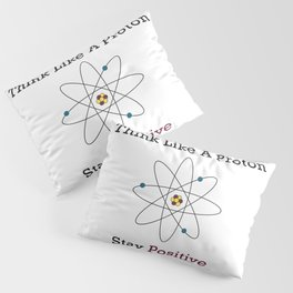 Think Like a Proton Stay Positive Pillow Sham