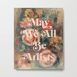 May We All Be Artists Metal Print