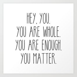 You Are Whole, You Are Enough, You Matter Art Print