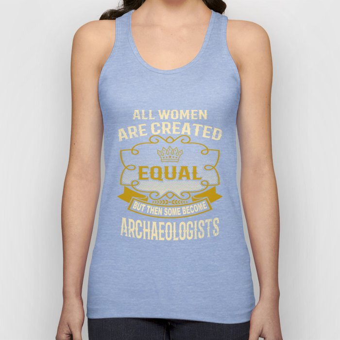 All Women Are Created Equal But Then Some Become Archaeologists Unisex Tank Top