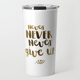 Never NEVER Never give Up Inspirational Quote Travel Mug
