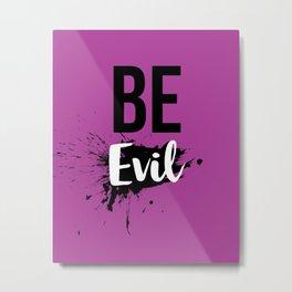 Be Evil Metal Print