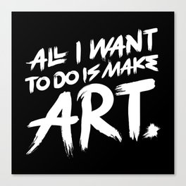 All I Want To Do Is Make Art Canvas Print