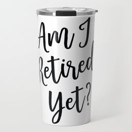 Am I Retired Yet? Office Work Humor by Tasha Johnson Travel Mug