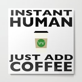 Instant Human - Just Add Coffee Metal Print