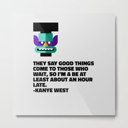 They Say Good Things Come To Those Who Wait, So I'm A Be At Least About An Hour Late Metal Print