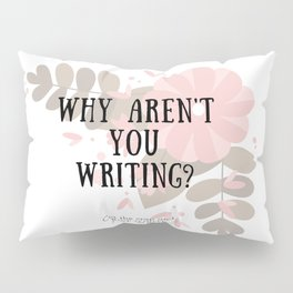Why Aren't You Writing? Pillow Sham