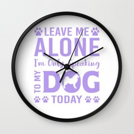 Leave Me Alone I'm Only Speaking To My Dog Today pp Wall Clock