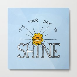 It's your day to shine Metal Print