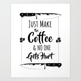 Just Make The Coffee & No One Gets Hurt Art Print