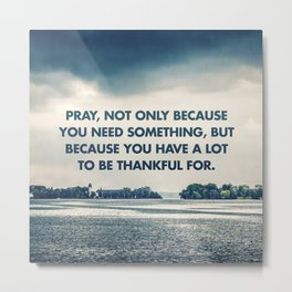 Pray Because You're Thankful Metal Print
