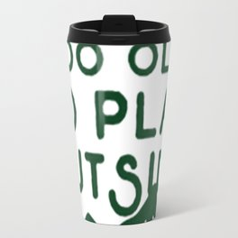 YOU ARE NEVER TOO OLD TO PLAY OUTSIDE Travel Mug
