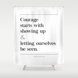Courage Starts With Showing Up and Letting Ourselves be Seen, Brene Brown Quote, Daring Greatly Shower Curtain