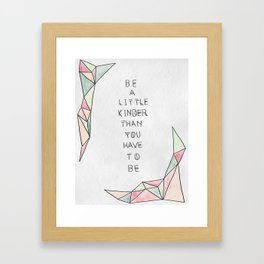 Be a Little Kinder than You have to Be Framed Art Print