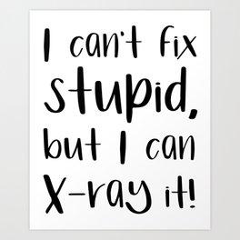 I can't fix stupid, but I can X-ray it! radiologist Art Print
