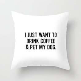 I just want to drink coffee and pet my dog Throw Pillow