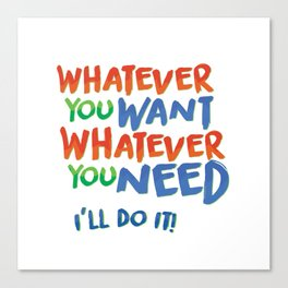 Whatever You Want Whatever You Need! Canvas Print