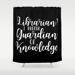 Librarian? I Prefer Guardian of Knowledge (Inverted) Shower Curtain