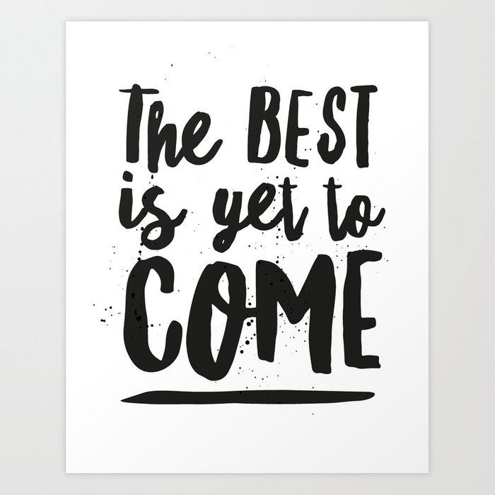 The Best Is Yet To Come Typography Art Print By Danleman Society6