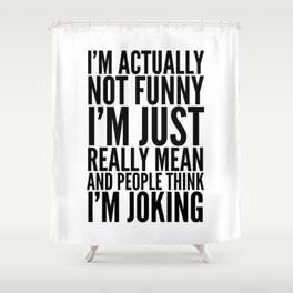 I'M ACTUALLY NOT FUNNY I'M JUST REALLY MEAN AND PEOPLE THINK I'M JOKING Shower Curtain