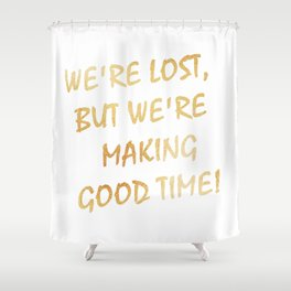 We're Lost, But We're Making Good Time Shower Curtain