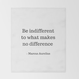 Be Indifferent to what makes no difference - Marcus Aurelius Stoic Wisdom Quote Throw Blanket