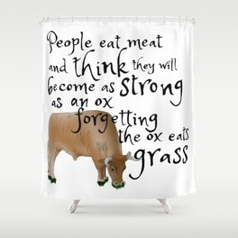 People eat meat and think they will become as strong as an ox forgetting the ox eats grass Shower Curtain
