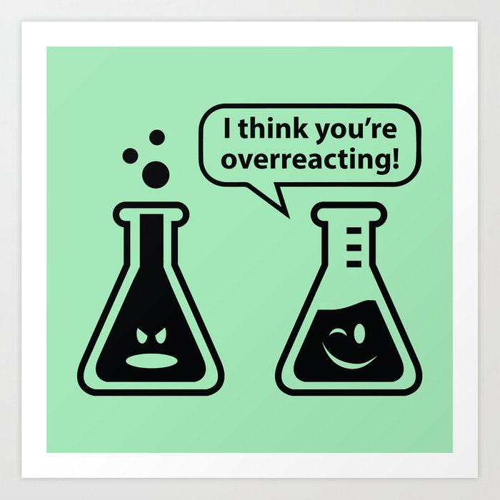 2923bc8a0 I Think You're Overreacting! Art Print by amazingvision | Society6