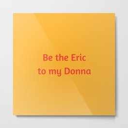 Be the Eric to my Donna Metal Print