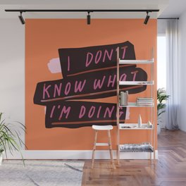 i don't know what i'm doing Wall Mural