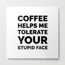 Coffee Helps Me Tolerate Your Stupid Face Metal Print