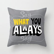 Say What You Always Say Throw Pillow
