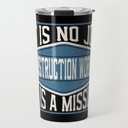 Construction Worker  - It Is No Job, It Is A Mission Travel Mug