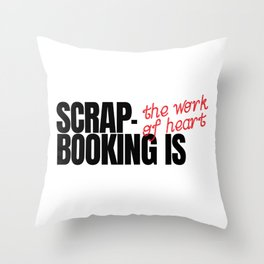Scrapbooking Is The Work Of Heart Throw Pillow