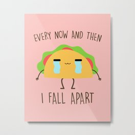Every Now And Then I Fall Apart, Funny, Cute, Quote Metal Print