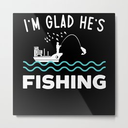 I'm Glad He's Fishing Fisherman Fishing Life Metal Print