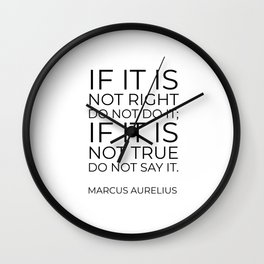 If it is not right do not do it; if it is not true do not say it - Marcus Aurelius  stoic quote Wall Clock