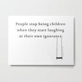 People stop being children when they start laughing at their own ignorance Metal Print