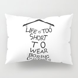 Life is too short to wear boring clothes fashion Pillow Sham