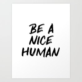 Be A Nice Human Kindness Quote Art Print