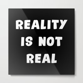 Reality Is Not Real Metal Print