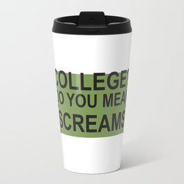 college? do you mean [screams] Travel Mug
