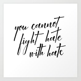 you cannot fight hate with hate Art Print