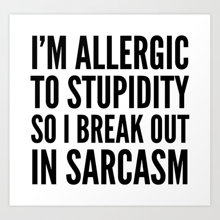 I'M ALLERGIC TO STUPIDITY, SO I BREAK OUT IN SARCASM Art Print