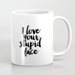 I Love Your Stupid Face - Digital Art - Inspirational Wall Art - Motivational - Printable Art - Typo Coffee Mug